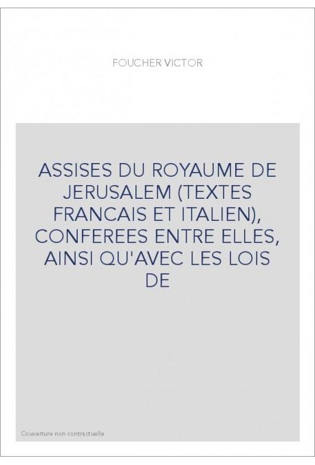 ASSISES DU ROYAUME DE JERUSALEM (TEXTES FRANCAIS ET ITALIEN), CONFEREES ENTRE ELLES, AINSI QU'AVEC LES LOIS D