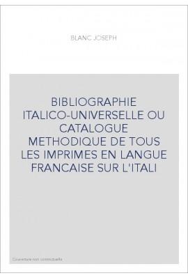 BIBLIOGRAPHIE ITALICO-UNIVERSELLE OU CATALOGUE METHODIQUE DE TOUS LES IMPRIMES EN LANGUE FRANCAISE SUR L'ITAL