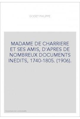 MADAME DE CHARRIERE ET SES AMIS, D'APRES DE NOMBREUX DOCUMENTS INEDITS, 1740-1805. (1906).