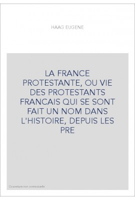 LA FRANCE PROTESTANTE, OU VIE DES PROTESTANTS FRANCAIS QUI SE SONT FAIT UN NOM DANS L'HISTOIRE, DEPUIS LES PR