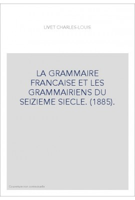 LA GRAMMAIRE FRANCAISE ET LES GRAMMAIRIENS DU SEIZIEME SIECLE. (1885).