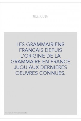 LES GRAMMAIRIENS FRANCAIS DEPUIS L'ORIGINE DE LA GRAMMAIRE EN FRANCE JUQU'AUX DERNIERES OEUVRES CONNUES.