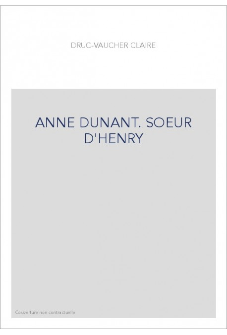 ANNE DUNANT. SOEUR D'HENRY