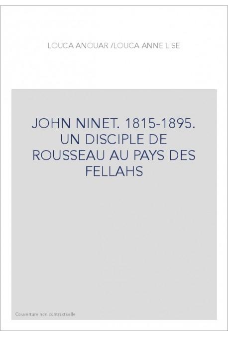 JOHN NINET. 1815-1895. UN DISCIPLE DE ROUSSEAU AU PAYS DES FELLAHS