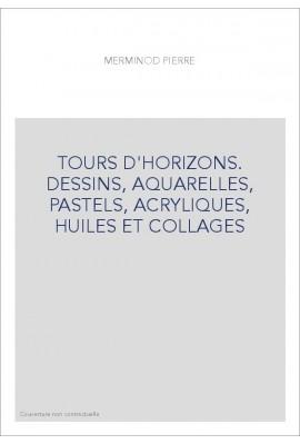 TOURS D'HORIZONS. DESSINS, AQUARELLES, PASTELS, ACRYLIQUES, HUILES ET COLLAGES