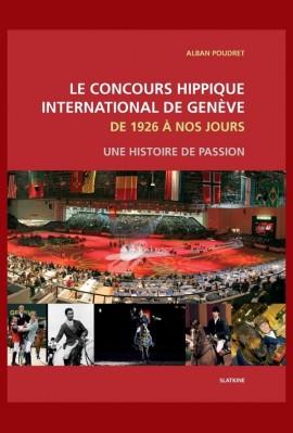 LE CONCOURS HIPPIQUE INTERNATIONAL DE GENEVE. DE 1926 A NOS JOURS. UNE HISTOIRE DE PASSION.