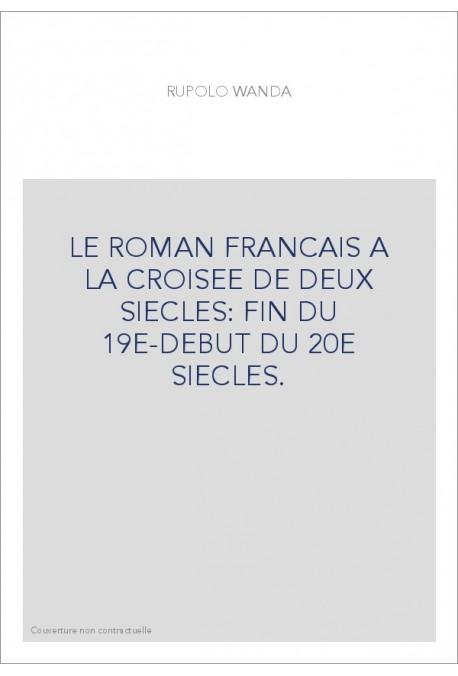 LE ROMAN FRANCAIS A LA CROISEE DE DEUX SIECLES: FIN DU 19E-DEBUT DU 20E SIECLES.