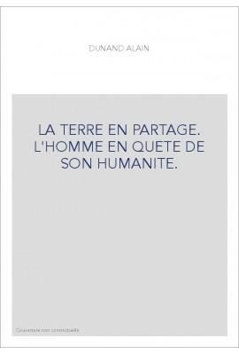 LA TERRE EN PARTAGE. L'HOMME EN QUETE DE SON HUMANITE.
