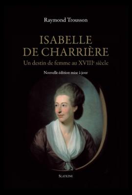 ISABELLE DE CHARRIÈRE. UN DESTIN DE FEMME AU XVIIIE SIÈCLE