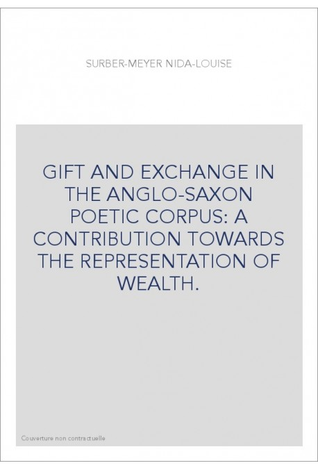 GIFT AND EXCHANGE IN THE ANGLO-SAXON POETIC CORPUS: A CONTRIBUTION TOWARDS THE REPRESENTATION OF WEALTH.