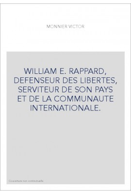 WILLIAM E. RAPPARD, DEFENSEUR DES LIBERTES, SERVITEUR DE SON PAYS ET DE LA COMMUNAUTE INTERNATIONALE.