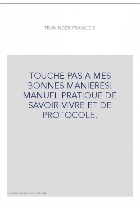 TOUCHE PAS A MES BONNES MANIERES! MANUEL PRATIQUE DE SAVOIR-VIVRE ET DE PROTOCOLE.