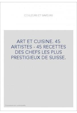 ART ET CUISINE. 45 ARTISTES - 45 RECETTES DES CHEFS LES PLUS PRESTIGIEUX DE SUISSE.
