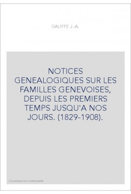 NOTICES GENEALOGIQUES SUR LES FAMILLES GENEVOISES, DEPUIS LES PREMIERS TEMPS JUSQU'A NOS JOURS. (1829-1908).