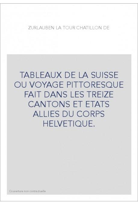 TABLEAUX DE LA SUISSE OU VOYAGE PITTORESQUE FAIT DANS LES TREIZE CANTONS ET ETATS ALLIES DU CORPS HELVETIQUE.