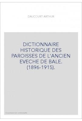 DICTIONNAIRE HISTORIQUE DES PAROISSES DE L'ANCIEN EVECHE DE BALE. (1896-1915).