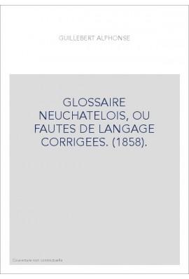 GLOSSAIRE NEUCHATELOIS, OU FAUTES DE LANGAGE CORRIGEES. (1858).