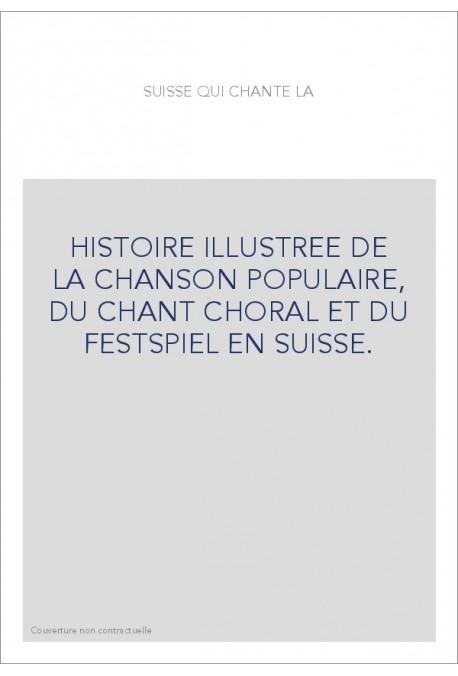 HISTOIRE ILLUSTREE DE LA CHANSON POPULAIRE, DU CHANT CHORAL ET DU FESTSPIEL EN SUISSE.