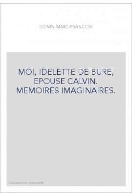 MOI, IDELETTE DE BURE, EPOUSE CALVIN. MEMOIRES IMAGINAIRES.