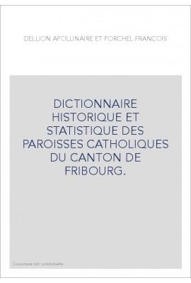 DICTIONNAIRE HISTORIQUE ET STATISTIQUE DES PAROISSES CATHOLIQUES DU CANTON DE FRIBOURG.