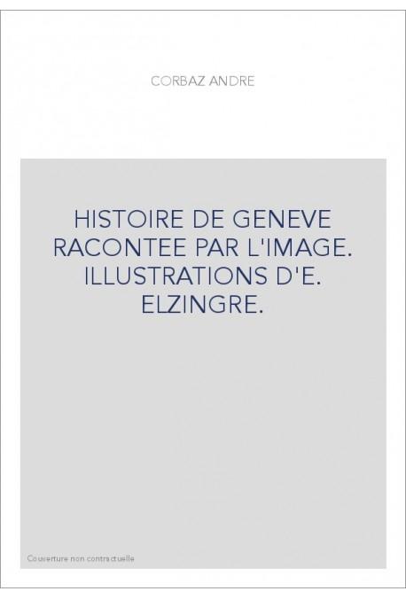 HISTOIRE DE GENEVE RACONTEE PAR L'IMAGE. ILLUSTRATIONS D'E. ELZINGRE.