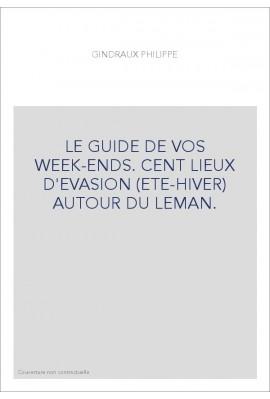 LE GUIDE DE VOS WEEK-ENDS. CENT LIEUX D'EVASION (ETE-HIVER) AUTOUR DU LEMAN.