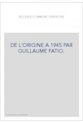 DE L'ORIGINE A 1945 PAR GUILLAUME FATIO.