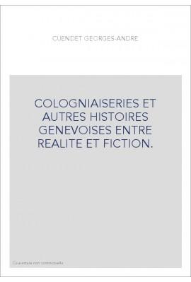 COLOGNIAISERIES ET AUTRES HISTOIRES GENEVOISES ENTRE REALITE ET FICTION.