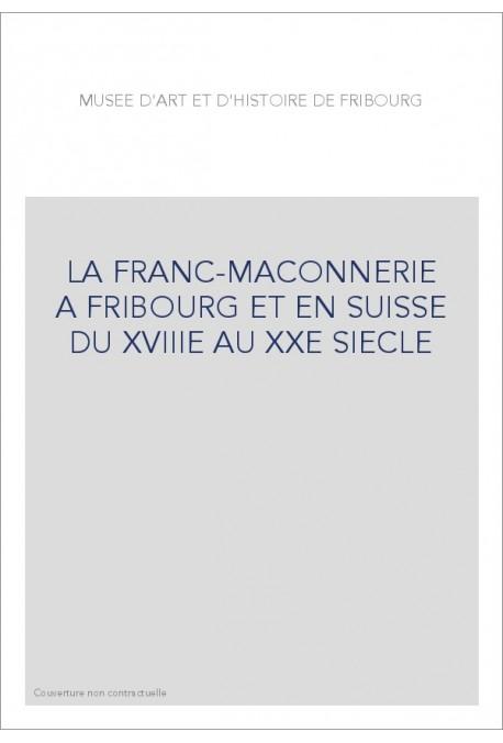 LA FRANC-MAÇONNERIE À FRIBOURG ET EN SUISSE DU XVIIIE AU XXE SIÈCLE