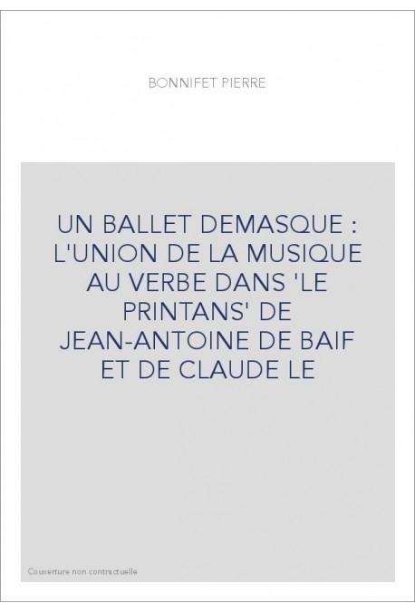 UN BALLET DEMASQUE : L'UNION DE LA MUSIQUE AU VERBE DANS 'LE PRINTANS' DE JEAN-ANTOINE DE BAIF ET DE CLAUDE