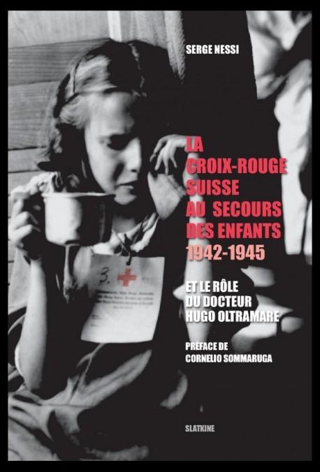 LA CROIX-ROUGE SUISSE AU SECOURS DES ENFANTS.1942-1945 ET LE ROLE DU DOCTEUR HUGO OLTRAMARE