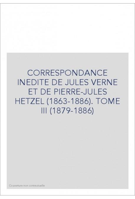 CORRESPONDANCE INEDITE DE JULES VERNE ET DE PIERRE-JULES HETZEL (1863-1886). TOME 3 : 1879-1886