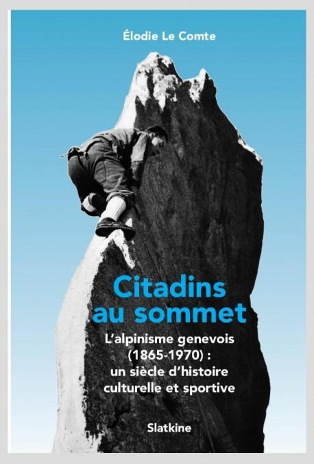 CITADINS AU SOMMET. L'ALPINISME GENEVOIS: (1865-1970): UN SIECLE D'HISTOIRE CULTURELLE ET SPORTIVE