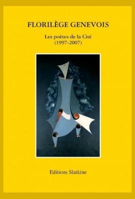 FLORILEGE GENEVOIS. LES POETES DE LA CITE. 1997-2007.