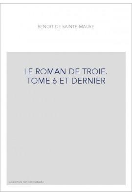 LE ROMAN DE TROIE. TOME 6 ET DERNIER