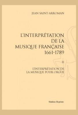 L'INTERPRÉTATION DE LA MUSIQUE FRANÇAISE 1661-1789. TOME II