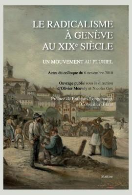 LE RADICALISME À GENÈVE AU XIXE SIÈCLE. UN MOUVEMENT AU PLURIEL. ACTES DU COLLOQUE DU 6 NOVEMBRE 2010.