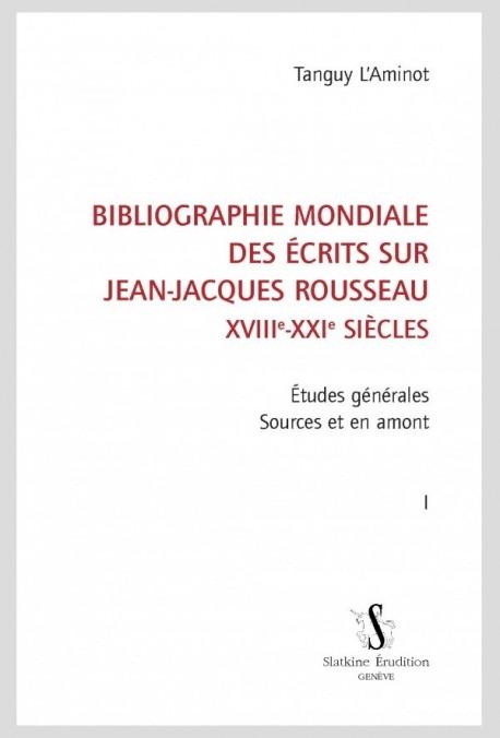 BIBLIOGRAPHIE MONDIALE DES ÉCRITS SUR JEAN-JACQUES ROUSSEAU - XVIII-XXI SIÈCLES. TOME I