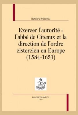 EXERCER L'AUTORITÉ: L'ABBÉ DE CÎTEAUX ET LA DIRECTION DE L'ORDRE CISTERCIEN EN EUROPE (1584-1651)