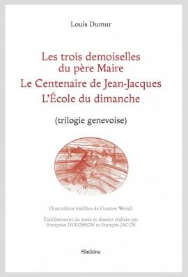 LES TROIS DEMOISELLE DU PÈRE MAIRE - LE CENTENAIRE DE JEAN-JACQUES - L'ÉCOLE DU DIMANCHE (TRILOGIE GENEVOISE)