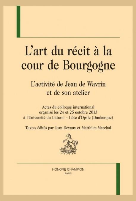 L'ART DU RÉCIT À LA COUR DE BOURGOGNE. L'ACTIVITÉ DE JEAN DE WAVRIN ET DE SON ATELIER