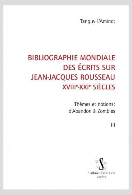 BIBLIOGRAPHIE MONDIALE DES ÉCRITS SUR JEAN-JACQUES ROUSSEAU - XVIII-XXI SIÈCLES. TOME III
