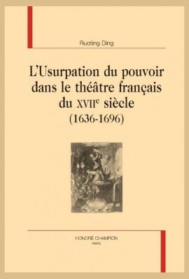 L'USURPATION DU POUVOIR DANS LE THÉÂTRE FRANÇAIS DU XVIIE SIÈCLE (1636-1696)