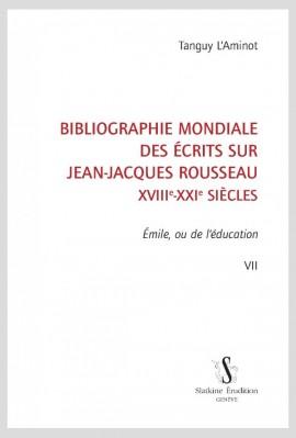 BIBLIOGRAPHIE MONDIALE DES ÉCRITS SUR JEAN-JACQUES ROUSSEAU - XVIII-XXI SIÈCLES. TOME VII